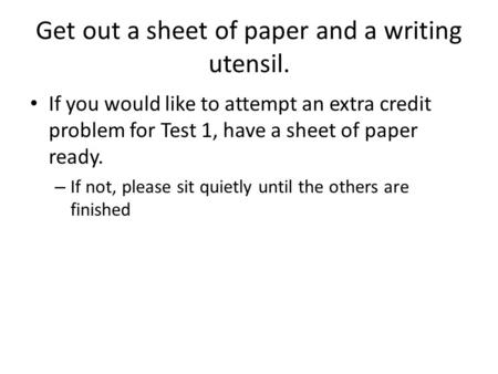 Get out a sheet of paper and a writing utensil. If you would like to attempt an extra credit problem for Test 1, have a sheet of paper ready. – If not,
