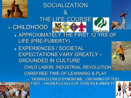 SOCIALIZATION & THE LIFE COURSE  CHILDHOOD APPROXIMATELY THE FIRST 12 YRS OF LIFE (PRE-PUBERTY) APPROXIMATELY THE FIRST 12 YRS OF LIFE (PRE-PUBERTY) EXPERIENCES.
