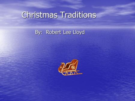 Christmas Traditions By: Robert Lee Lloyd. Do you celebrate Christmas? My family does! We meet with family, wake early to open gifts, and set up our Christmas.