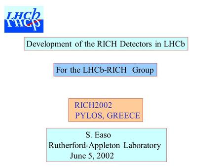 Development of the RICH Detectors in LHCb S. Easo Rutherford-Appleton Laboratory June 5, 2002 RICH2002 PYLOS, GREECE For the LHCb-RICH Group.
