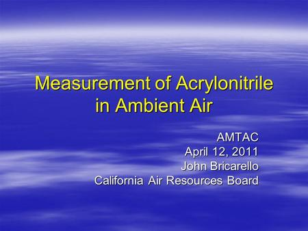 Measurement of Acrylonitrile in Ambient Air AMTAC April 12, 2011 John Bricarello California Air Resources Board.