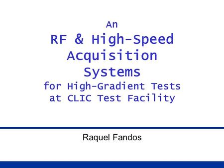 An RF & High-Speed Acquisition Systems for High-Gradient Tests at CLIC Test Facility Raquel Fandos.