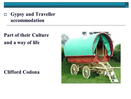  Gypsy and Traveller accommodation Part of their Culture and a way of life Clifford Codona.