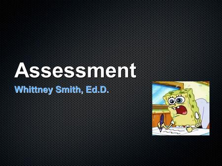 "Assessment Whittney Smith, Ed.D.. ""Physical vs. Autopsy"" Formative: Ongoing, varied assessment used as a tool for learning and diagnosing Summative:"