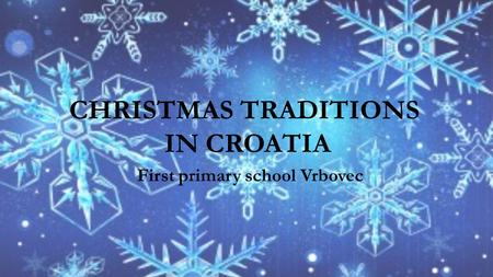 CHRISTMAS TRADITIONS IN CROATIA First primary school Vrbovec.
