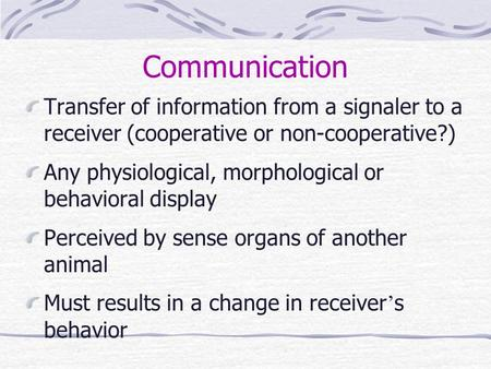 Communication Transfer of information from a signaler to a receiver (cooperative or non-cooperative?) Any physiological, morphological or behavioral display.
