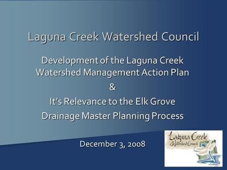 Laguna Creek Watershed Council Development of the Laguna Creek Watershed Management Action Plan & It's Relevance to the Elk Grove Drainage Master Planning.