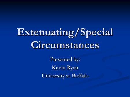Extenuating/Special Circumstances Presented by: Kevin Ryan University at Buffalo.