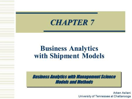 Arben Asllani University of Tennessee at Chattanooga Prescriptive Analytics CHAPTER 7 Business Analytics with Shipment Models Business Analytics with Management.