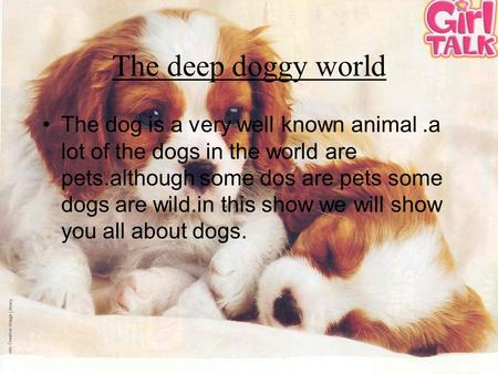The deep doggy world The dog is a very well known animal.a lot of the dogs in the world are pets.although some dos are pets some dogs are wild.in this.
