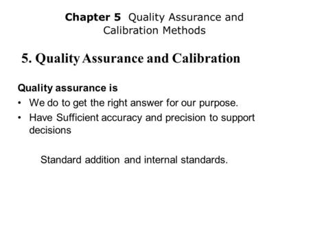 5. Quality Assurance and Calibration Quality assurance is We do to get the right answer for our purpose. Have Sufficient accuracy and precision to support.