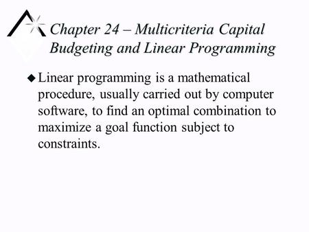 Chapter 24 – Multicriteria Capital Budgeting and Linear Programming u Linear programming is a mathematical procedure, usually carried out by computer software,