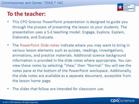 Chromosomes and Genes: TEKS 7.14C To the teacher: This CPO Science PowerPoint presentation is designed to guide you through the process of presenting the.