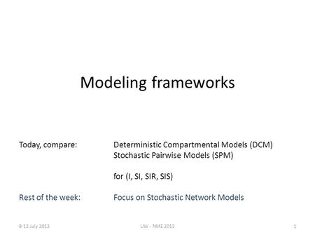 Modeling frameworks Today, compare:Deterministic Compartmental Models (DCM) Stochastic Pairwise Models (SPM) for (I, SI, SIR, SIS) Rest of the week: Focus.