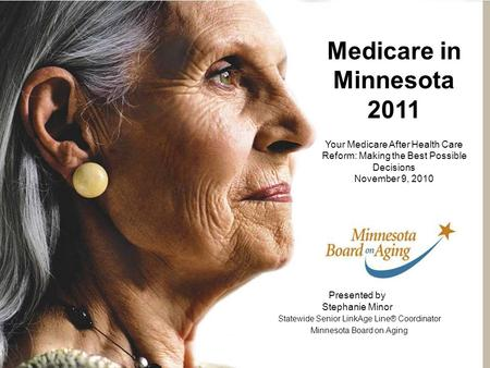 Presented by Stephanie Minor Statewide Senior LinkAge Line® Coordinator Minnesota Board on Aging Medicare in Minnesota 2011 Your Medicare After Health.