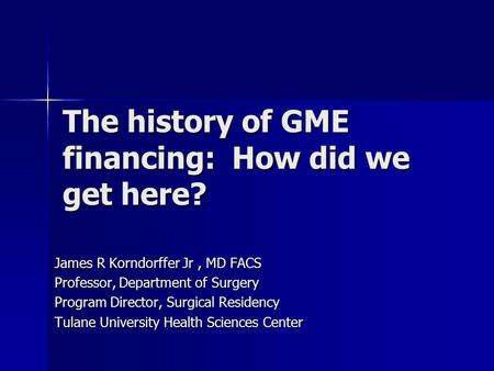 The history of GME financing: How did we get here? James R Korndorffer Jr, MD FACS Professor, Department of Surgery Program Director, Surgical Residency.
