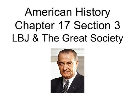 American History Chapter 17 Section 3 LBJ & The Great Society.