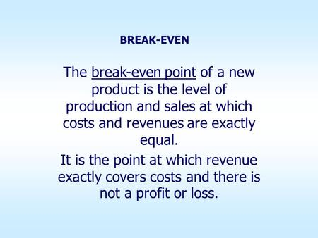 BREAK-EVEN The break-even point of a new product is the level of production and sales at which costs and revenues are exactly equal. It is the point at.