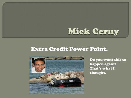 Extra Credit Power Point. Do you want this to happen again? That's what I thought.