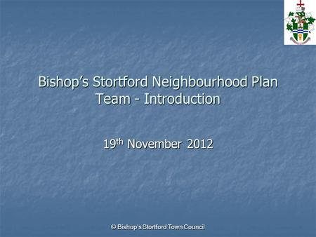 © Bishop's Stortford Town Council Bishop's Stortford Neighbourhood Plan Team - Introduction 19 th November 2012.