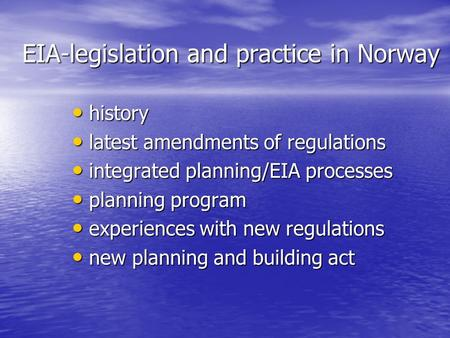 EIA-legislation and practice in Norway history history latest amendments of regulations latest amendments of regulations integrated planning/EIA processes.