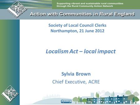 Society of Local Council Clerks Northampton, 21 June 2012 Sylvia Brown Chief Executive, ACRE Localism Act – local impact.