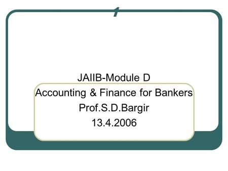 1 JAIIB-Module D Accounting & Finance for Bankers Prof.S.D.Bargir 13.4.2006.