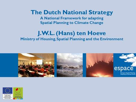 The Dutch National Strategy A National Framework for adapting Spatial Planning to Climate Change J.W.L. (Hans) ten Hoeve Ministry of Housing, Spatial Planning.