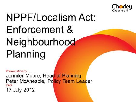 Communications and marketing 2007 - 2010 Presentation by Jennifer Moore, Head of Planning Peter McAnespie, Policy Team Leader Date 17 July 2012 NPPF/Localism.