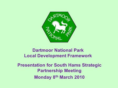 Dartmoor National Park Local Development Framework Presentation for South Hams Strategic Partnership Meeting Monday 8 th March 2010.