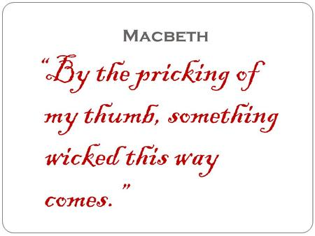 "Macbeth ""By the pricking of my thumb, something wicked this way comes."""