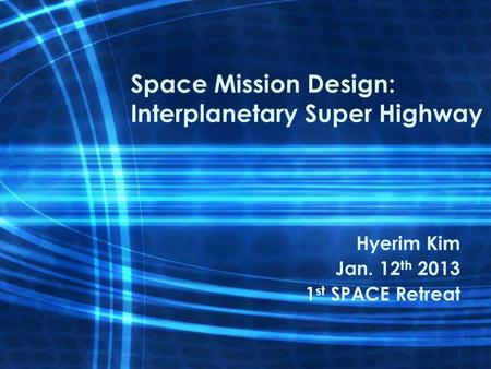 Space Mission Design: Interplanetary Super Highway Hyerim Kim Jan. 12 th 2013 1 st SPACE Retreat.
