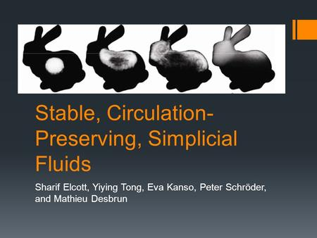 Stable, Circulation- Preserving, Simplicial Fluids Sharif Elcott, Yiying Tong, Eva Kanso, Peter Schröder, and Mathieu Desbrun.