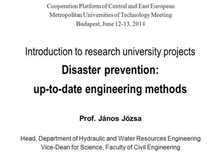 Introduction to research university projects Disaster prevention: up-to-date engineering methods Prof. János Józsa Head, Department of Hydraulic and Water.