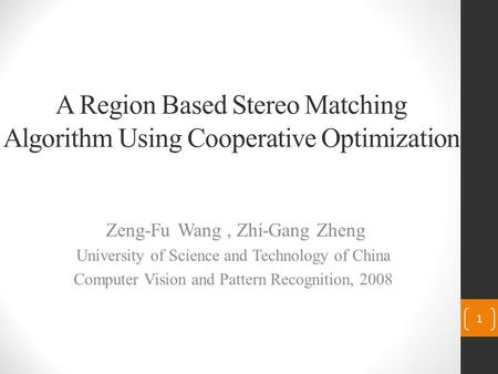 A Region Based Stereo Matching Algorithm Using Cooperative Optimization Zeng-Fu Wang, Zhi-Gang Zheng University of Science and Technology of China Computer.