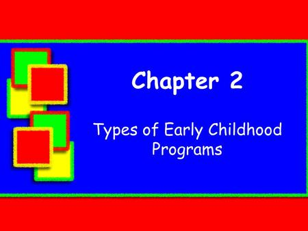Chapter 2 Types of Early Childhood Programs.  In this chapter, you will learn about  the distinct differences among the many childhood programs:  philosophies.