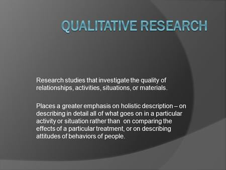 Research studies that investigate the quality of relationships, activities, situations, or materials. Places a greater emphasis on holistic description.