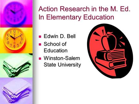 Action Research in the M. Ed. In Elementary Education Edwin D. Bell Edwin D. Bell School of Education School of Education Winston-Salem State University.