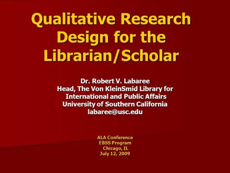 Qualitative Research Design for the Librarian/Scholar Dr. Robert V. Labaree Head, The Von KleinSmid Library for International and Public Affairs International.