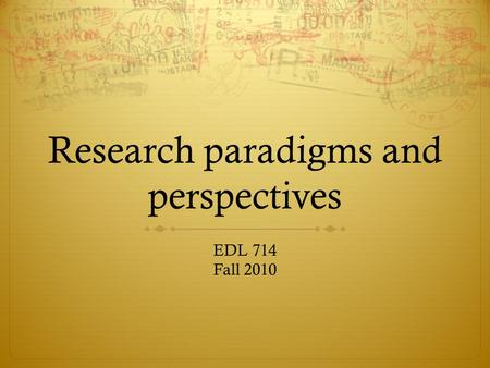 Research paradigms and perspectives EDL 714 Fall 2010.