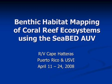 Benthic Habitat Mapping of Coral Reef Ecosystems using the SeaBED AUV R/V Cape Hatteras Puerto Rico & USVI April 11 – 24, 2008.