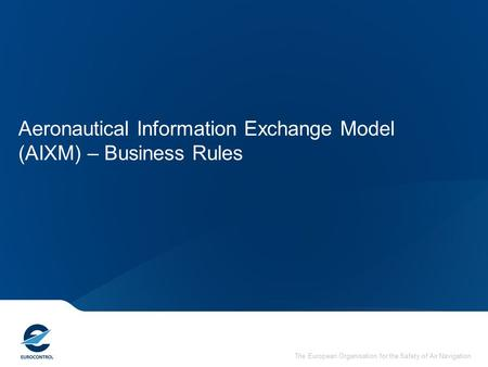 The European Organisation for the Safety of Air Navigation Aeronautical Information Exchange Model (AIXM) – Business Rules.