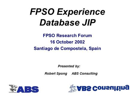 FPSO Experience Database JIP FPSO Research Forum 16 October 2002 Santiago de Compostela, Spain Robert SpongABS Consulting Presented by: