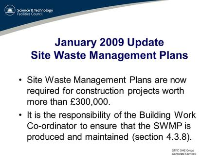 STFC SHE Group Corporate Services January 2009 Update Site Waste Management Plans Site Waste Management Plans are now required for construction projects.