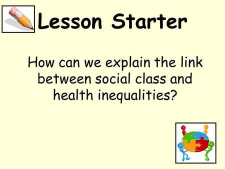 Lesson Starter How can we explain the link between social class and health inequalities?