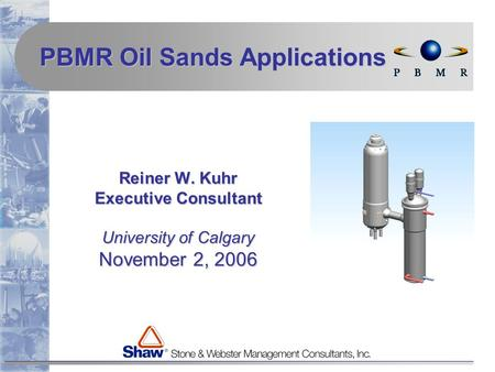 Reiner W. Kuhr Executive Consultant University of Calgary November 2, 2006 PBMR Oil Sands Applications.
