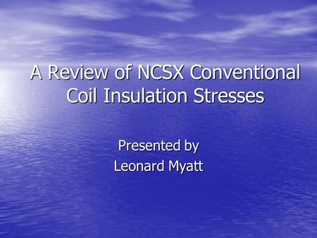 A Review of NCSX Conventional Coil Insulation Stresses Presented by Leonard Myatt.