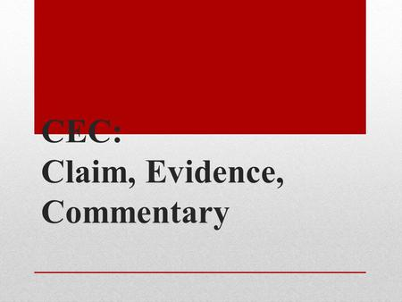 "CEC: Claim, Evidence, Commentary. The ""CEC"" Method Claim- The ""claim"" being made The topic sentence of a paragraph. Evidence- The examples and or details."
