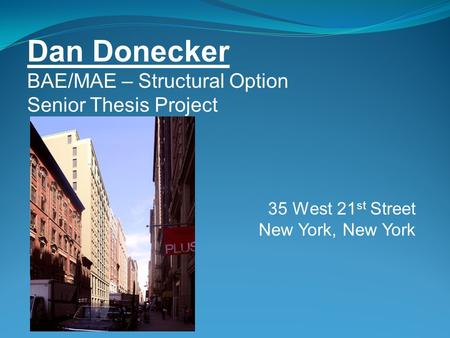 Dan Donecker BAE/MAE – Structural Option Senior Thesis Project 35 West 21 st Street New York, New York.