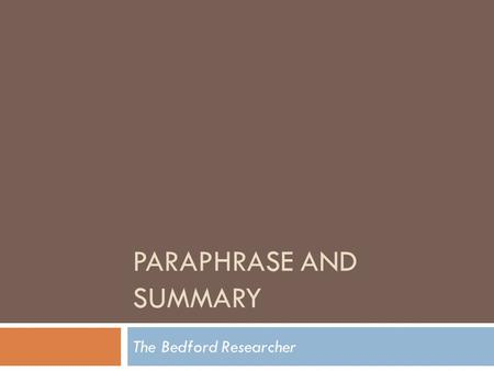 "PARAPHRASE AND SUMMARY The Bedford Researcher. Two Ways to Use Sources  ""When you restate a passage from a source in your own words, you are paraphrasing."